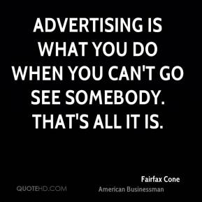 Fairfax Cone - Advertising is what you do when you can't go see somebody. That's all it is.