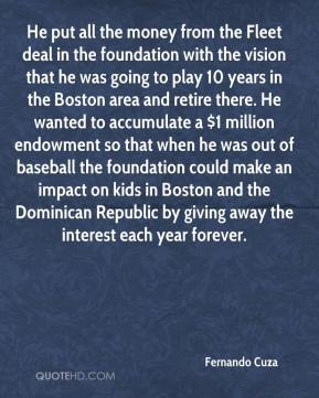 Fernando Cuza - He put all the money from the Fleet deal in the foundation with the vision that he was going to play 10 years in the Boston area and retire there. He wanted to accumulate a $1 million endowment so that when he was out of baseball the foundation could make an impact on kids in Boston and the Dominican Republic by giving away the interest each year forever.