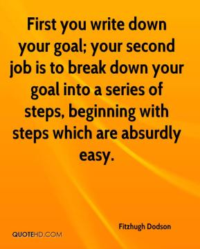 Fitzhugh Dodson - First you write down your goal; your second job is to break down your goal into a series of steps, beginning with steps which are absurdly easy.