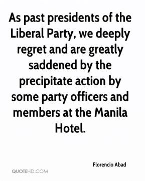 As past presidents of the Liberal Party, we deeply regret and are greatly saddened by the precipitate action by some party officers and members at the Manila Hotel.