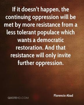 Florencio Abad - If it doesn't happen, the continuing oppression will be met by more resistance from a less tolerant populace which wants a democratic restoration. And that resistance will only invite further oppression.