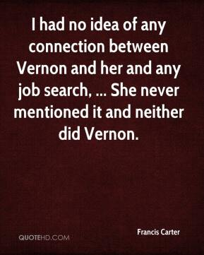Francis Carter - I had no idea of any connection between Vernon and her and any job search, ... She never mentioned it and neither did Vernon.