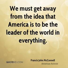 Francis John McConnell - We must get away from the idea that America is to be the leader of the world in everything.