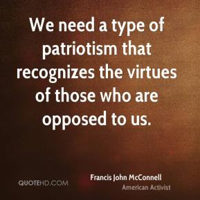 Francis John McConnell - We need a type of patriotism that recognizes the virtues of those who are opposed to us.
