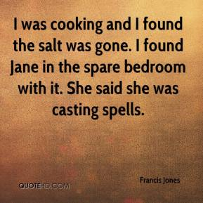 Francis Jones - I was cooking and I found the salt was gone. I found Jane in the spare bedroom with it. She said she was casting spells.