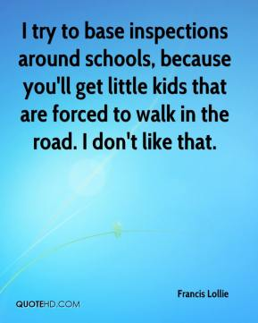 Francis Lollie - I try to base inspections around schools, because you'll get little kids that are forced to walk in the road. I don't like that.