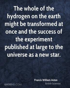 Francis William Aston - The whole of the hydrogen on the earth might be transformed at once and the success of the experiment published at large to the universe as a new star.