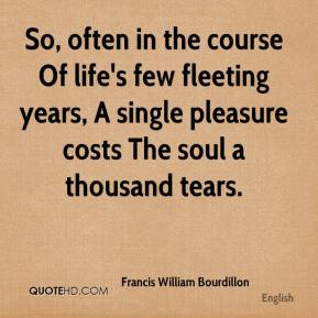 Francis William Bourdillon - So, often in the course Of life's few fleeting years, A single pleasure costs The soul a thousand tears.