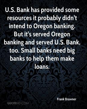 Frank Brawner - U.S. Bank has provided some resources it probably didn't intend to Oregon banking. But it's served Oregon banking and served U.S. Bank, too. Small banks need big banks to help them make loans.