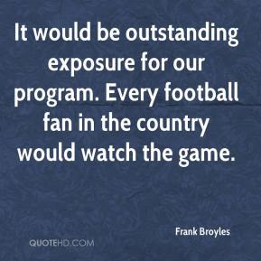 Frank Broyles - It would be outstanding exposure for our program. Every football fan in the country would watch the game.