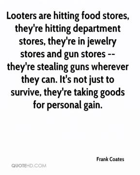 Frank Coates - Looters are hitting food stores, they're hitting department stores, they're in jewelry stores and gun stores -- they're stealing guns wherever they can. It's not just to survive, they're taking goods for personal gain.