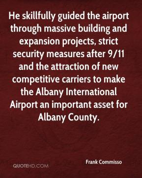 Frank Commisso - He skillfully guided the airport through massive building and expansion projects, strict security measures after 9/11 and the attraction of new competitive carriers to make the Albany International Airport an important asset for Albany County.