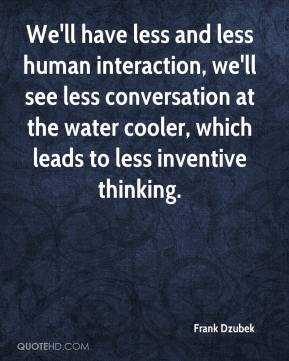 Frank Dzubek - We'll have less and less human interaction, we'll see less conversation at the water cooler, which leads to less inventive thinking.