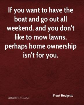 Frank Hodgetts - If you want to have the boat and go out all weekend, and you don't like to mow lawns, perhaps home ownership isn't for you.