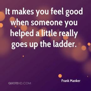 Frank Manker - It makes you feel good when someone you helped a little really goes up the ladder.