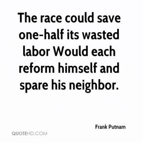 Frank Putnam - The race could save one-half its wasted labor Would each reform himself and spare his neighbor.