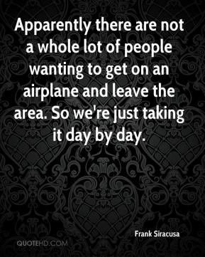 Frank Siracusa - Apparently there are not a whole lot of people wanting to get on an airplane and leave the area. So we're just taking it day by day.