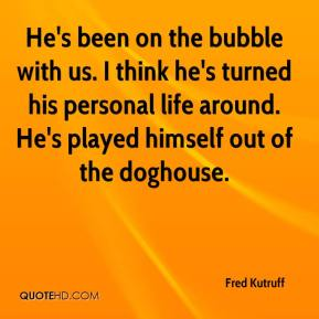 Fred Kutruff - He's been on the bubble with us. I think he's turned his personal life around. He's played himself out of the doghouse.