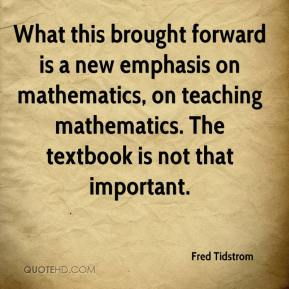 Fred Tidstrom - What this brought forward is a new emphasis on mathematics, on teaching mathematics. The textbook is not that important.