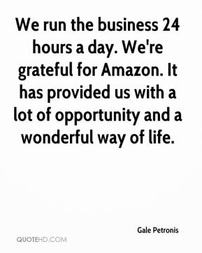 Gale Petronis - We run the business 24 hours a day. We're grateful for Amazon. It has provided us with a lot of opportunity and a wonderful way of life.