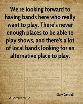 Gary Cantrell - We're looking forward to having bands here who really want to play. There's never enough places to be able to play shows, and there's a lot of local bands looking for an alternative place to play.