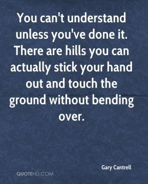 Gary Cantrell - You can't understand unless you've done it. There are hills you can actually stick your hand out and touch the ground without bending over.