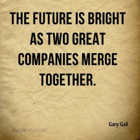 Gary Gall - The future is bright as two great companies merge together.