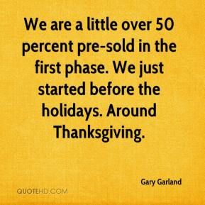 Gary Garland - We are a little over 50 percent pre-sold in the first phase. We just started before the holidays. Around Thanksgiving.