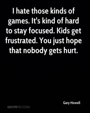 Gary Howell - I hate those kinds of games. It's kind of hard to stay focused. Kids get frustrated. You just hope that nobody gets hurt.
