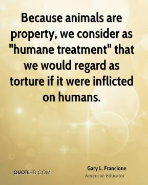 """Gary L. Francione - Because animals are property, we consider as """"humane treatment"""" that we would regard as torture if it were inflicted on humans."""