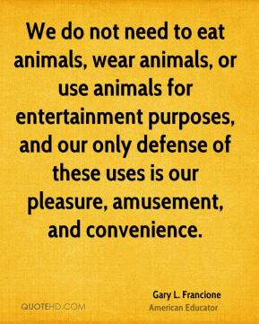 Gary L. Francione - We do not need to eat animals, wear animals, or use animals for entertainment purposes, and our only defense of these uses is our pleasure, amusement, and convenience.