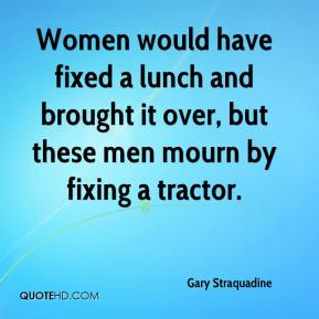 Gary Straquadine - Women would have fixed a lunch and brought it over, but these men mourn by fixing a tractor.