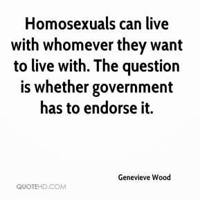 Genevieve Wood - Homosexuals can live with whomever they want to live with. The question is whether government has to endorse it.