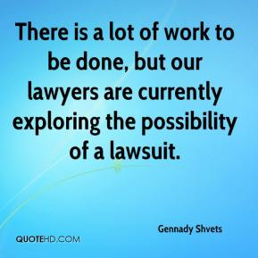 Gennady Shvets - There is a lot of work to be done, but our lawyers are currently exploring the possibility of a lawsuit.