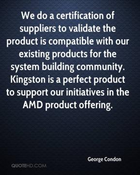 George Condon - We do a certification of suppliers to validate the product is compatible with our existing products for the system building community. Kingston is a perfect product to support our initiatives in the AMD product offering.