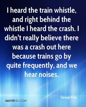 George Frye - I heard the train whistle, and right behind the whistle I heard the crash. I didn't really believe there was a crash out here because trains go by quite frequently, and we hear noises.