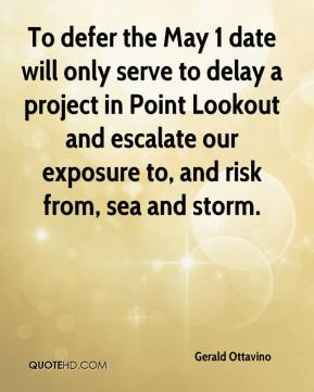 To defer the May 1 date will only serve to delay a project in Point Lookout and escalate our exposure to, and risk from, sea and storm.