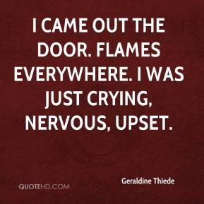 Geraldine Thiede - I came out the door. Flames everywhere. I was just crying, nervous, upset.