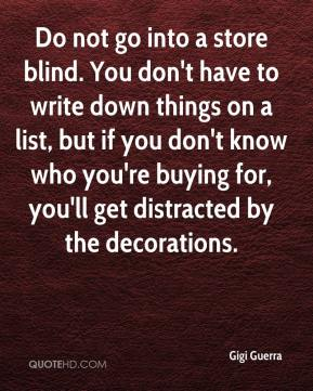 Gigi Guerra - Do not go into a store blind. You don't have to write down things on a list, but if you don't know who you're buying for, you'll get distracted by the decorations.