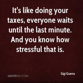 Gigi Guerra - It's like doing your taxes, everyone waits until the last minute. And you know how stressful that is.