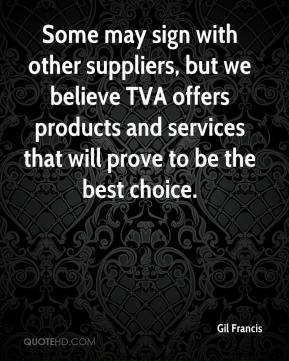 Gil Francis - Some may sign with other suppliers, but we believe TVA offers products and services that will prove to be the best choice.