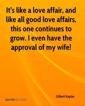 Gilbert Kaplan - It's like a love affair, and like all good love affairs, this one continues to grow. I even have the approval of my wife!