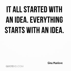 Gina Manlove - It all started with an idea. Everything starts with an idea.