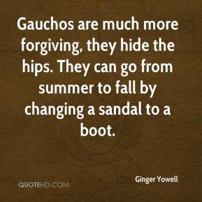 Ginger Yowell - Gauchos are much more forgiving, they hide the hips. They can go from summer to fall by changing a sandal to a boot.