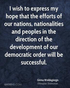 Girma Woldegiorgis - I wish to express my hope that the efforts of our nations, nationalities and peoples in the direction of the development of our democratic order will be successful.