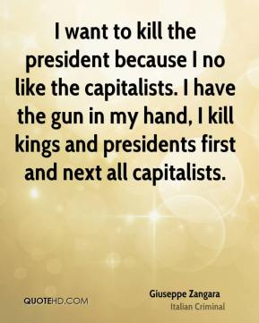 Giuseppe Zangara - I want to kill the president because I no like the capitalists. I have the gun in my hand, I kill kings and presidents first and next all capitalists.