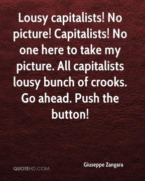 Giuseppe Zangara - Lousy capitalists! No picture! Capitalists! No one here to take my picture. All capitalists lousy bunch of crooks. Go ahead. Push the button!