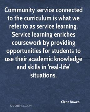 Glenn Bowen - Community service connected to the curriculum is what we refer to as service learning. Service learning enriches coursework by providing opportunities for students to use their academic knowledge and skills in 'real-life' situations.