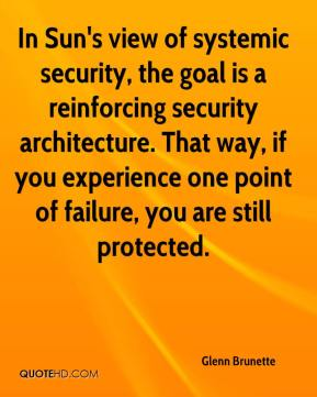 Glenn Brunette - In Sun's view of systemic security, the goal is a reinforcing security architecture. That way, if you experience one point of failure, you are still protected.