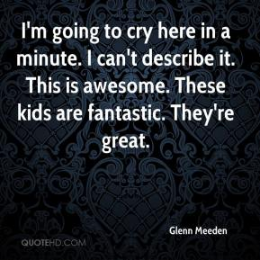 Glenn Meeden - I'm going to cry here in a minute. I can't describe it. This is awesome. These kids are fantastic. They're great.